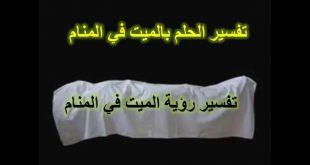 بالصور من راى في المنام ميت , الموت انقطاع الحياة فى الدنيا و لاكن فى الحلم ؟ 5815 3 310x165